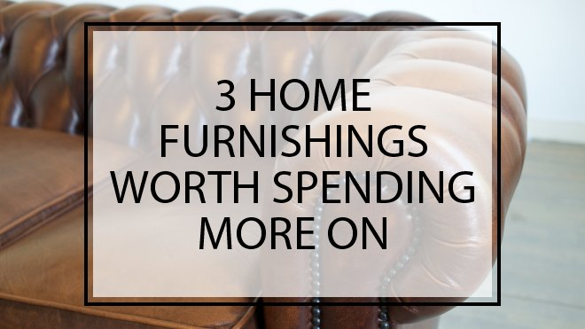3 Home Furnishings Worth Spending More On