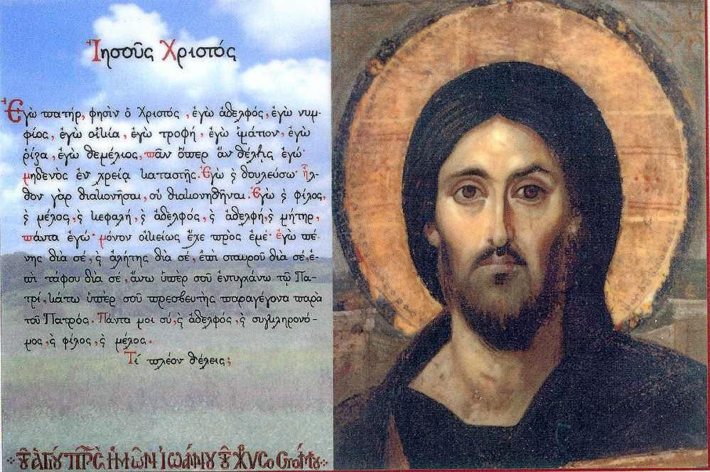 Αγιος Ιωάννης Χρυσόστομος - Περί της αγάπης του Χριστού / Εγώ πατήρ, εγώ αδελφός, εγώ νυμφίος, εγώ οικία, εγώ τροφεύς, εγώ ιμάτιον, εγώ ρίζα, εγώ θεμέλιος, παν όπερ αν θέλεις εγώ. Μηδενός εν χρεία καταστείς. Εγώ δουλεύσω. Ήλθον γαρ διακονήσαι, ου διακονηθήναι. Εγώ και φίλος και ξένος και κεφαλή και αδελφός και αδελφή και μήτηρ. Πάντα εγώ. Μόνον οικείως έχε προς εμέ. Εγώ πένης δια σέ και αλήτης δια σέ, επι σταυρού δια σέ, άνω υπέρ σου εντυγχάνω τω Πατρί κάτω υπέρ σου πρεσβευτής παραγέγονα παρά του Πατρός. Πάντα μοι σύ και αδελφός  και συγκληρονόμος και  φίλος και  μέλος. Τι πλέον θέλεις;