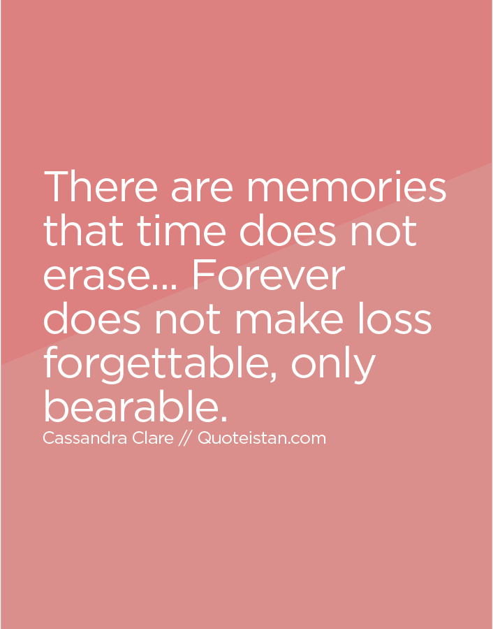 There are memories that time does not erase... Forever does not make loss forgettable, only bearable.