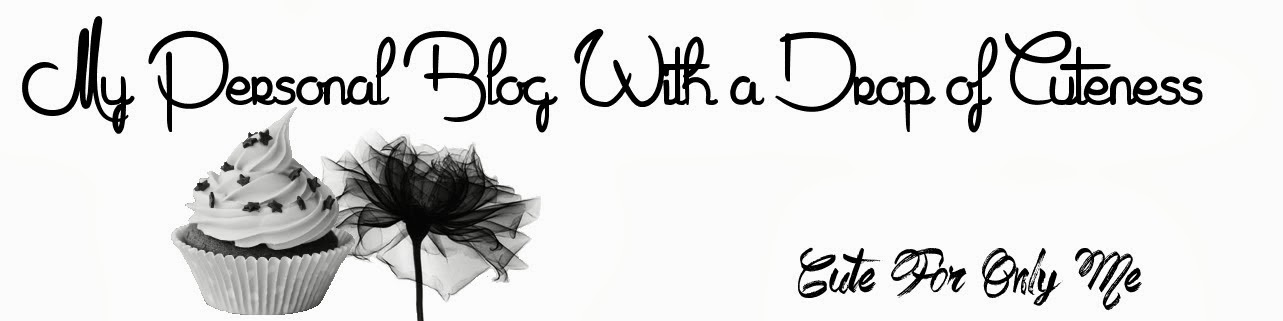 Cute For Only Me - My Personal blog with a drop of cuteness