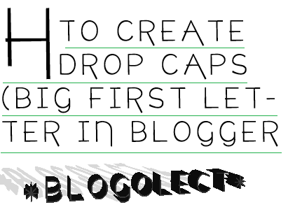 How to Create Drop Caps (Big First Letter) in Blogger