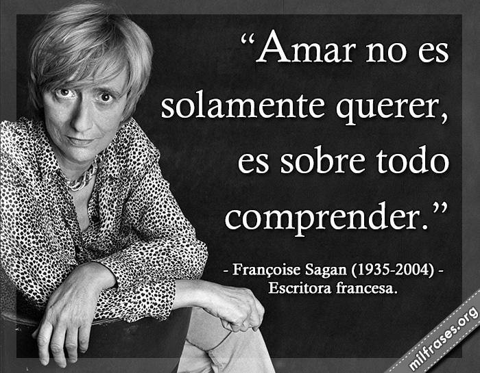 Amar no es solamente querer, es sobre todo comprender. frases de Françoise Sagan (1935-2004) Escritora francesa.