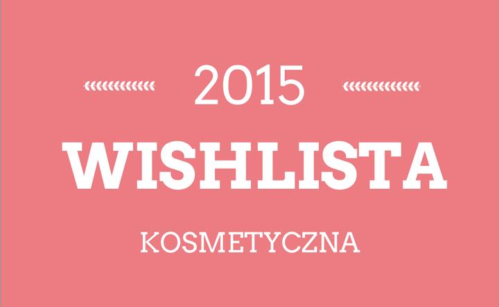 Kosmetyczne plany na rok 2015, czyli chciejstwa małe i większe