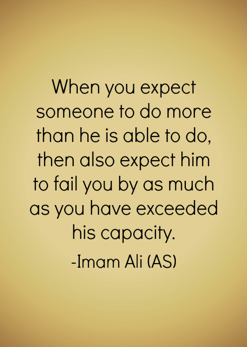 When you expect someone to do more than he is able to do, then also expect him to fail you by as much as you have exceeded his capacity.