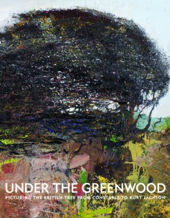 Under the Greenwood, Picturing the British Tree From Constable to Kurt Jackson