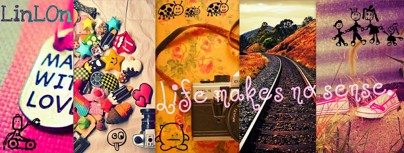 Life makes no sense.. ♥