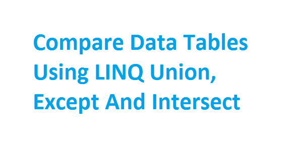 Compare Data Tables Using LINQ Union, Except and Intersect