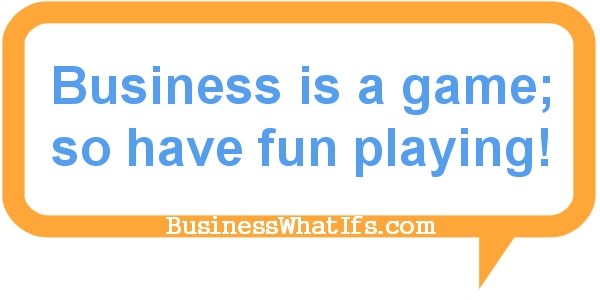 Business is a game; so have fun playing!