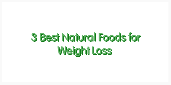 3 Best Natural Foods for Weight Loss