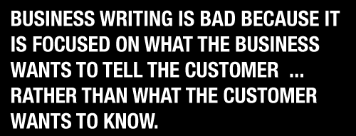 BUSINESS WRITING IS BAD BECAUSE IT IS FOCUSED ON WHAT THE BUSINESS WANTS TO TELL THE CUSTOMER  ... RATHER THAN WHAT THE CUSTOMER WANTS TO KNOW.