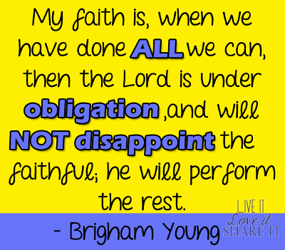 My faith is, when we have done all we can, then the Lord is under obligation, and will not disappoint the faithful; he will perform the rest. - Brigham Young