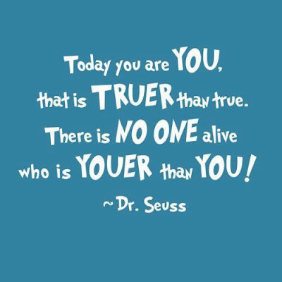 Today you are you, that is truer than true. There is no one alive who is you er than you!