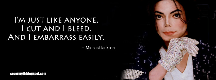 I'm just like anyone. I cut and i bleed and I embarrass easily. (Facebook Cover Of Michael Jackson Amazing Quote).