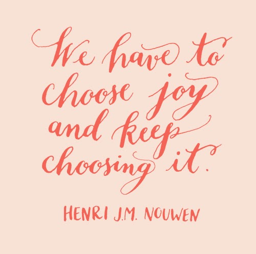 """choose joy and keep choosing it"" - Henri J.M. Nouwen"
