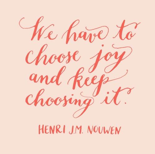"""""""choose joy and keep choosing it"""" - Henri J.M. Nouwen"""