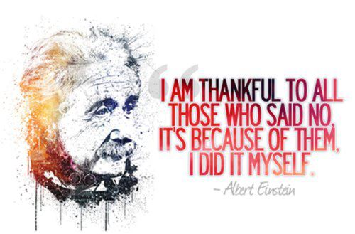 I am thankful to all those who said No. It's because of them I did it myself. ~ Albert Einstein