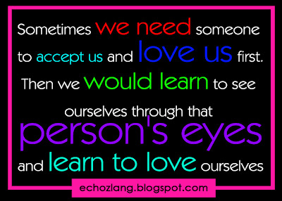 Sometimes we need someone to accept us and love us first.