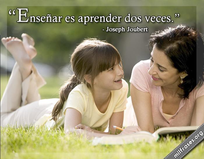 Enseñar es aprender dos veces. frases de Joseph Joubert, escritor, ensayista y moralista frances