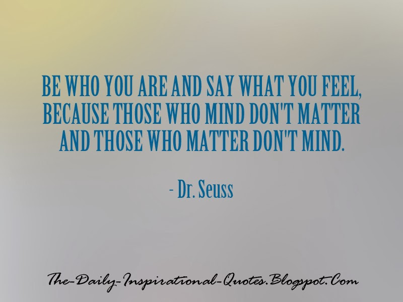 Be who you are and say what you feel, because those who mind don't matter and those who matter don't mind. - Dr. Seuss