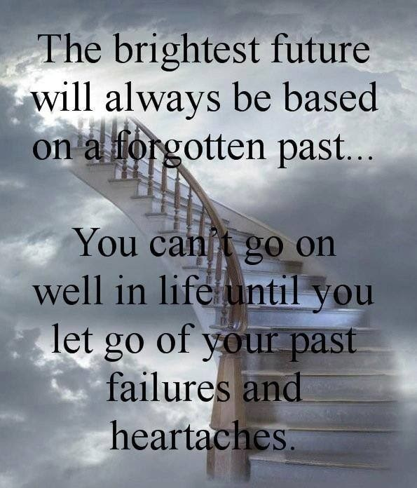 QUOTES BOUQUET: The Brightest Future Will Always Be Based On A Forgotten Past... You Can't Go On Well In Life Until You Let Go Of Your Past Failures And Hertaches