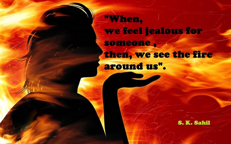 """""""जब हम किसी के लिए जलन महसूस करते है ,  तो, हम हमारे आसपास आग देखते हैं """"।"""