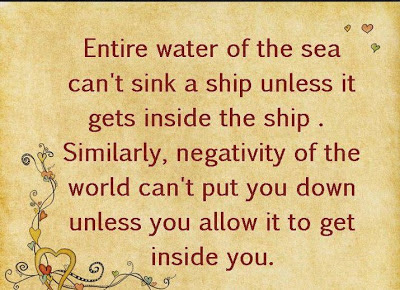 Entire water of the sea can't sink a ship unless it gets inside the ship .Similarly , negativity of the world can't put you down unless you allow it to get inside you.