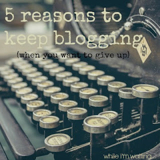 While I'm Waiting...5 reasons to keep blogging (when you want to give up)