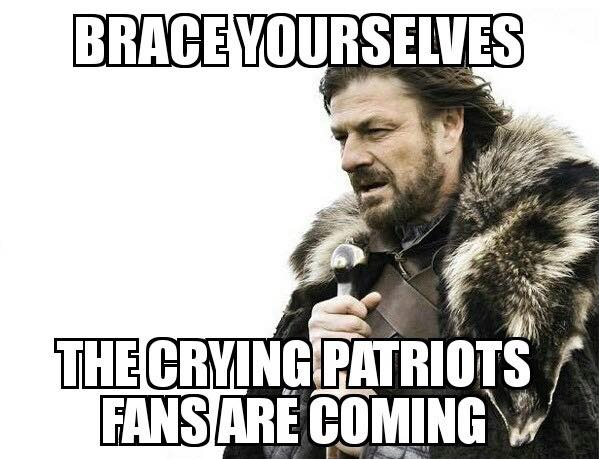 brace yourselves the crying patriots fans are coming
