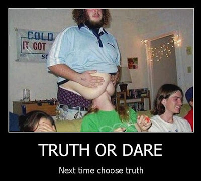 Truth or dare. Next time you choose truth.