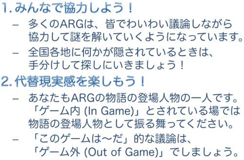 【1. みんなで協力しよう!】多くのARGは、皆でわいわい議論しながら協力して謎を解いていくようになっています。全国各地に何かが隠されているときは、手分けして探しにいきましょう! 【2. 代替現実感を楽しもう!】あなたもARGの物語の登場人物の一人です。「ゲーム内 (In Game)」とされている場では物語の登場人物として振る舞ってください。「このゲームは〜だ」的な議論は、「ゲーム外 (Out of Game)」でしましょう。