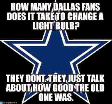 how many dallas fans does it take to change a light bulb? they dont. they just talk about how good the old one was