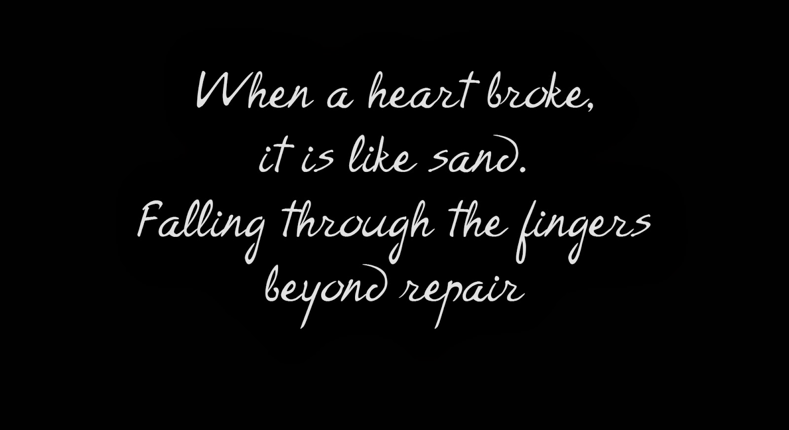 When a heart broke, it is like sand.  Falling through the fingers beyond repair