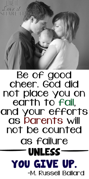 Be of good cheer. God did not place you on earth to fail, and your efforts as parents will not be counted as failure unless you give up. - M. Russell Ballard