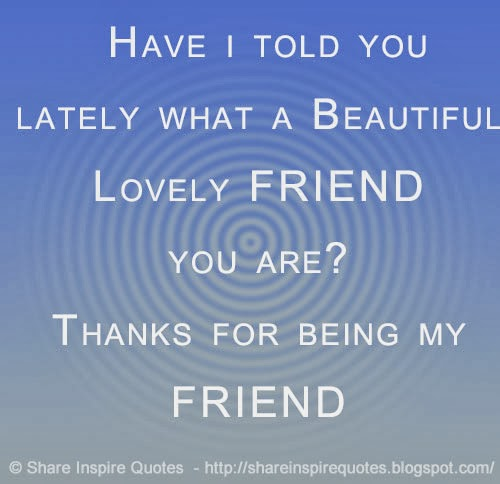 Beautiful Quotes For Best Friends With Images : Have i told you lately what a beautiful lovely friend
