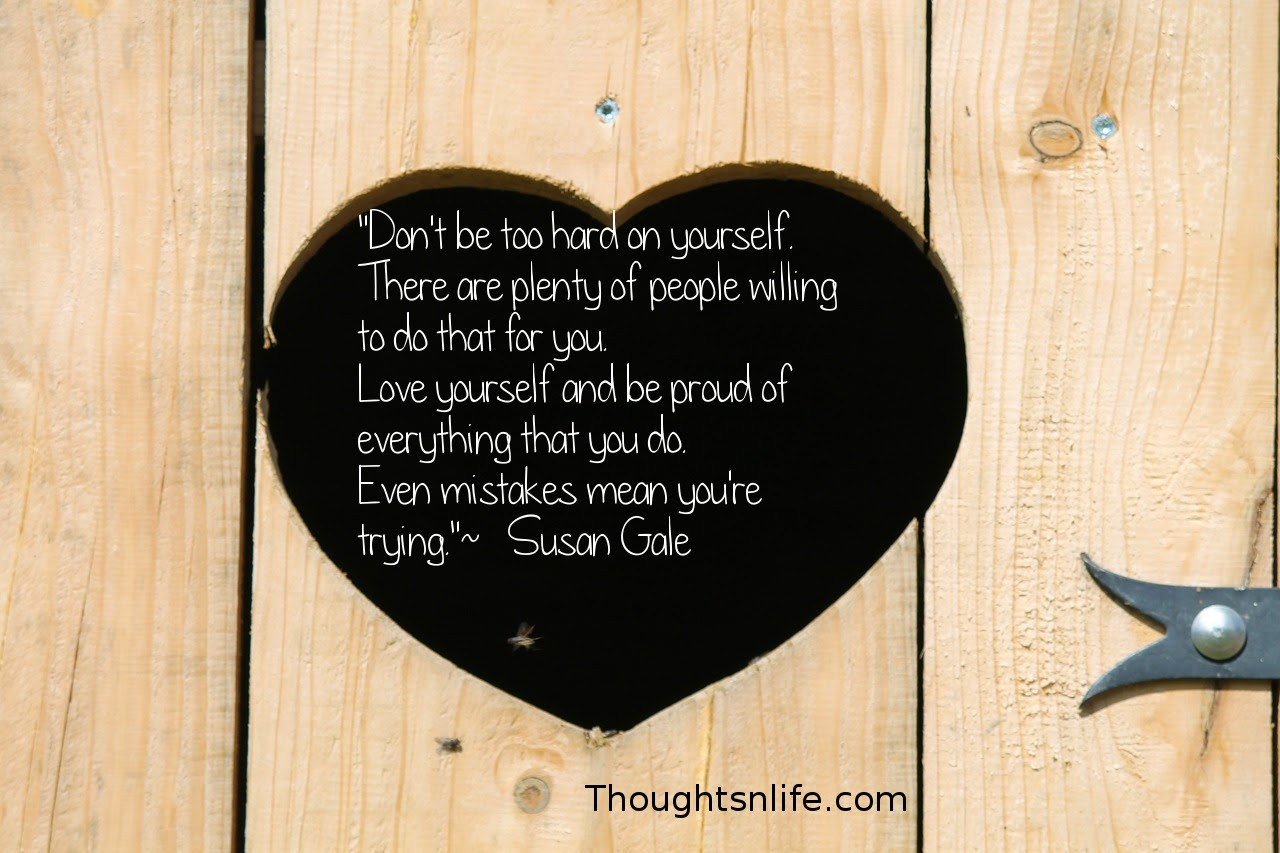 "Thoughtsnlife.com: ""Don't be too hard on yourself.  There are plenty of people willing to do that for you.  Love yourself and be proud of everything that you do.  Even mistakes mean you're trying.""  ~   Susan Gale"