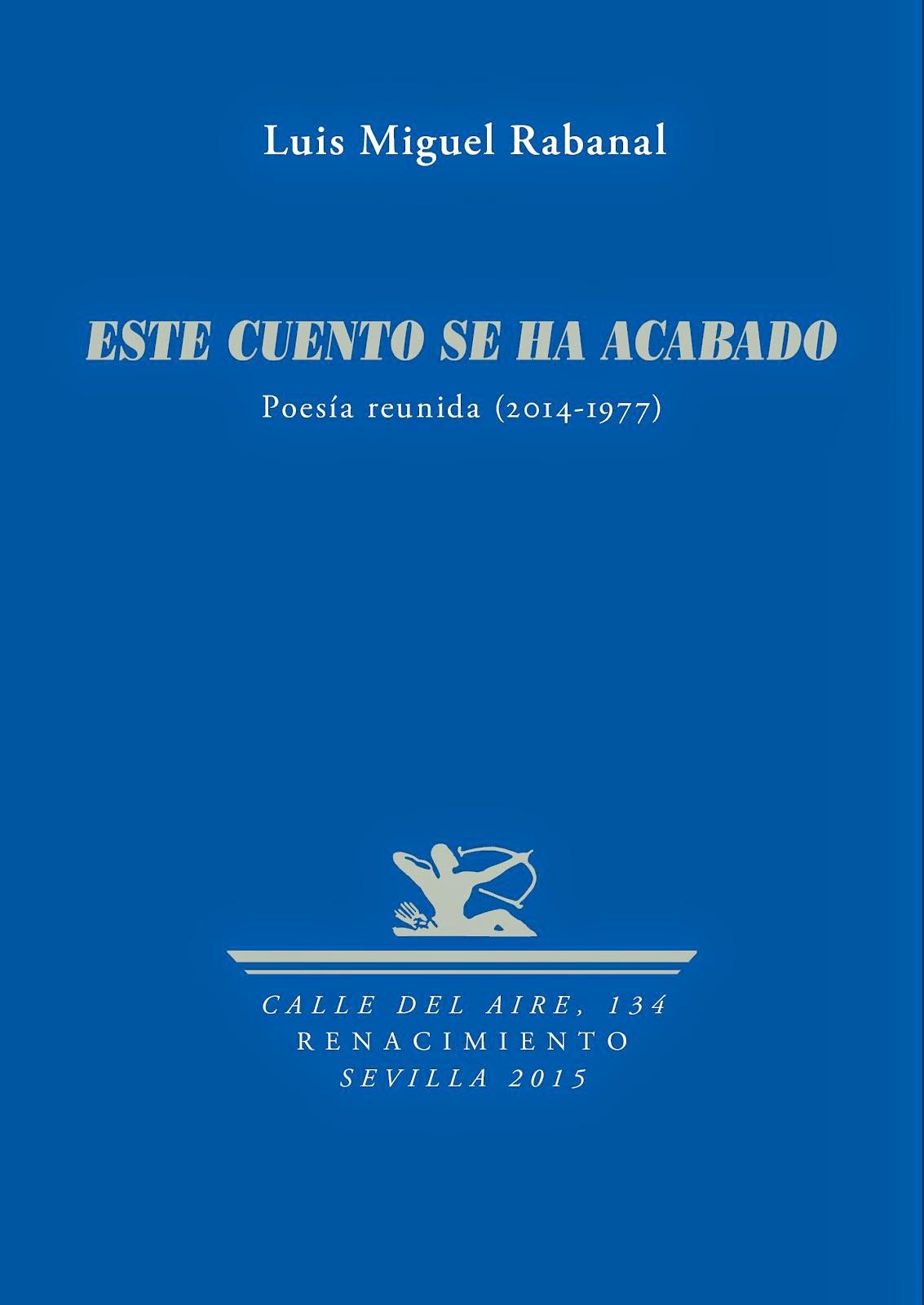 ESTE CUENTO SE HA ACABADO (Poesía reunida 2014-1977) / LUIS MIGUEL RABANAL
