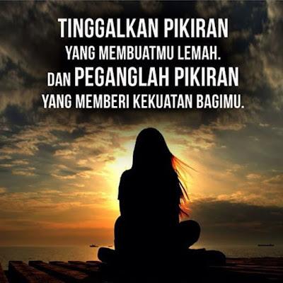 Tinggalkan pikiran yang membuatmu lemah. dan penganglah pikiran yang memberi kekuatan bagimu.