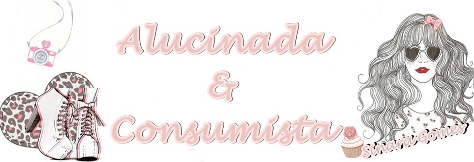 Alucinada e Consumista