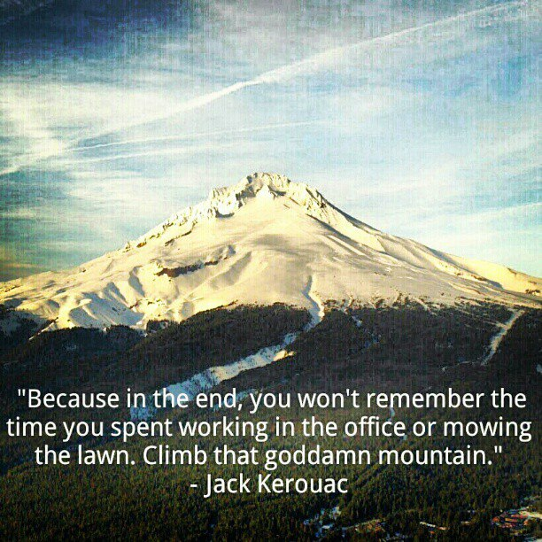 """Because in the end, you won't remember the time you spent working in the office or mowing your lawn. Climb that goddamn mountain."" – Jack Kerouac"