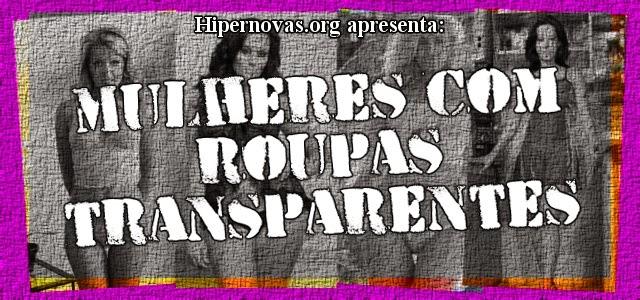 Hipernovas: Mulheres com roupas transparentes (70 Imagens)
