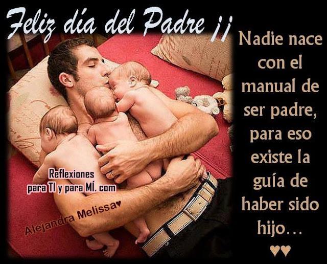 FELIZ DÍA DEL PADRE !!!  Nadie nace con el manual de ser padre... para eso existe la guía de haber sido hijo.