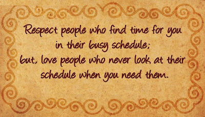 Respect people who find time for you in their busy schedule: but, love people who never look at their schedule when you need them.