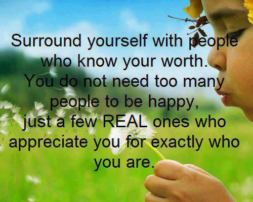 Surround yourself with people who know your worth. You do not need too many people to be happy, just a few real ones who appreciate you for exactly who you are.