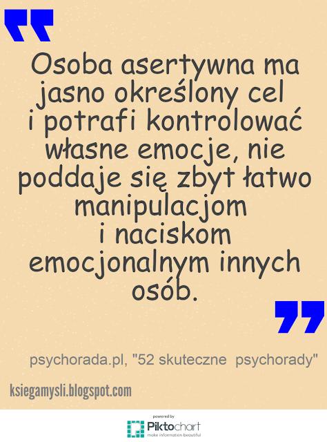 Osoba asertywna ma jasno określony cel i potrafi kontrolować własne emocje, nie poddaje się zbyt łatwo manipulacjom i naciskom emocjonalnym innych osób.