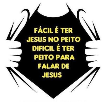 Fácil é ter Jesus no peito, dificil é ter peito para falar de Jesus.