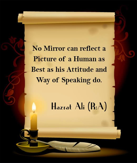 No Mirror can reflect a Picture of a Human as Best as his Attitude and Way of Speaking do.