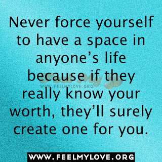 Never force yourself to have a space in anyone's life