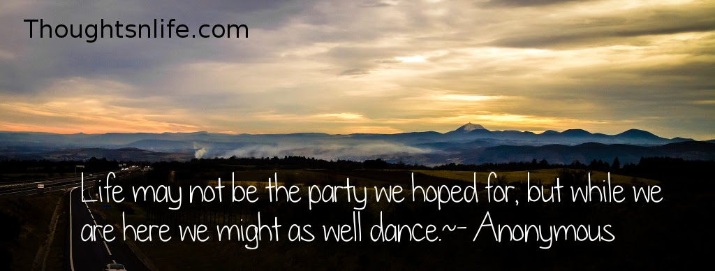 Thoughtsnlife.com: Life may not be the party we hoped for, but while we are here we might as well dance. - Anonymous