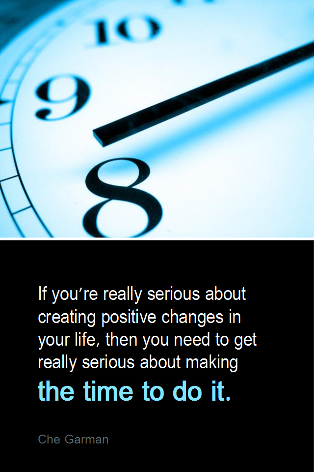 visual quote - image quotation for TIME MANAGEMENT - If you're really serious about creating positive changes in your life, then you need to get really serious about making the time to do it. - Che Garman