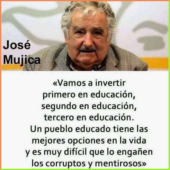 """Frase deJosé Mujica: """"Vamos a invertir primero en educación, segundo en educación, tercero en educación. Un pueblo educado tiene las mejores opciones en la vida y es muy difícil que lo engañen los corruptos y mentirosos""""."""